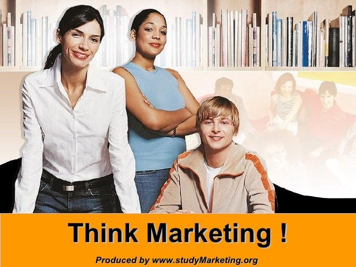 Think Marketing ! Produced by www.studyMarketing.org