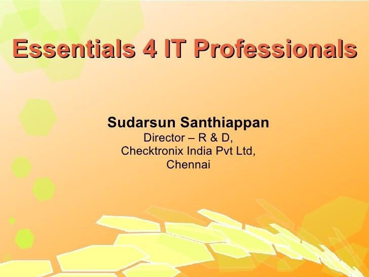 Essentials 4 IT Professionals <ul><ul><li>Sudarsun Santhiappan </li></ul></ul><ul><ul><li>Director – R & D, </li></ul></ul...