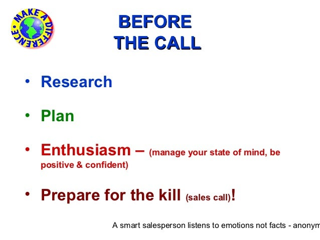BEFORE                   THE CALL• Research• Plan• Enthusiasm – (manage your state of mind, be  positive & confident)• Pre...
