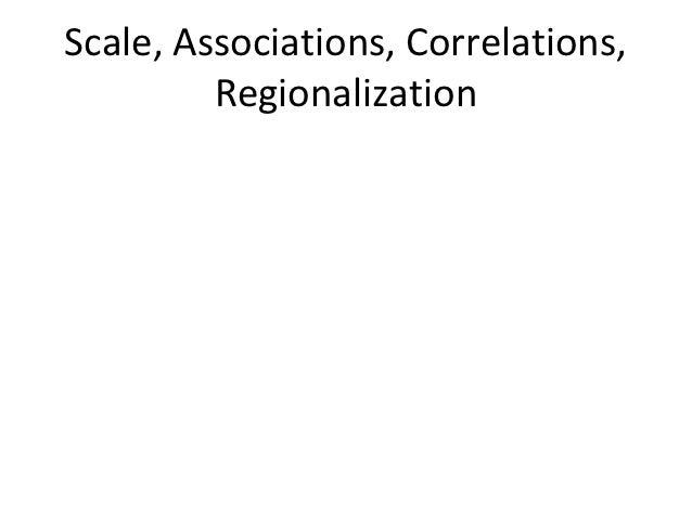 Scale, Associations, Correlations,         Regionalization