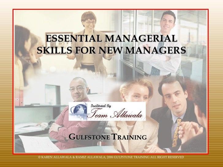ESSENTIAL MANAGERIAL SKILLS FOR NEW MANAGERS G ULFSTONE  T RAINING © KAREN ALLAWALA & RAMIZ ALLAWALA, 2006 GULFSTONE TRAIN...