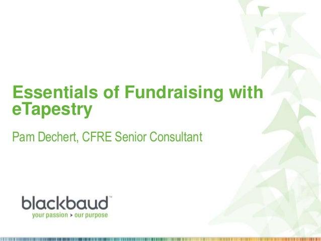 Essentials of Fundraising with eTapestry Pam Dechert, CFRE Senior Consultant