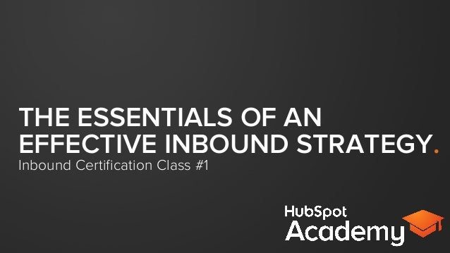 THE ESSENTIALS OF AN EFFECTIVE INBOUND STRATEGY. Inbound Certification Class #1