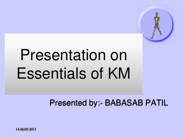 Presentation onEssentials of KM              Presented by:- BABASAB PATIL14-MAY-2011