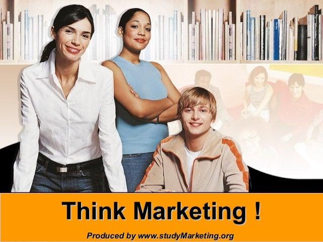 Think Marketing !www.studyMarketing.orgProduced by www.studyMarketing.org   1