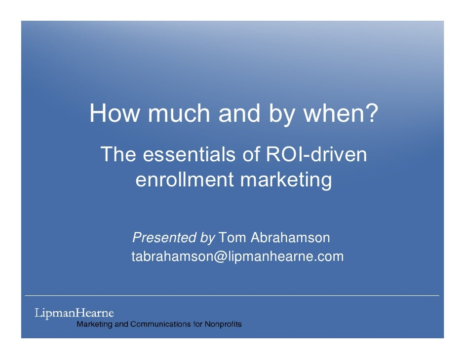 How much and by when? The essentials of ROI-driven    enrollment marketing     Presented by Tom Abrahamson    tabrahamson@...