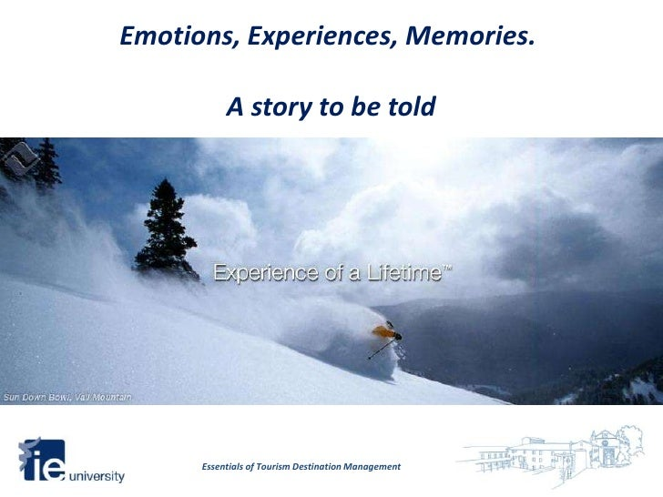 Emotions, Experiences, Memories.           A story to be told      Essentials of Tourism Destination Management