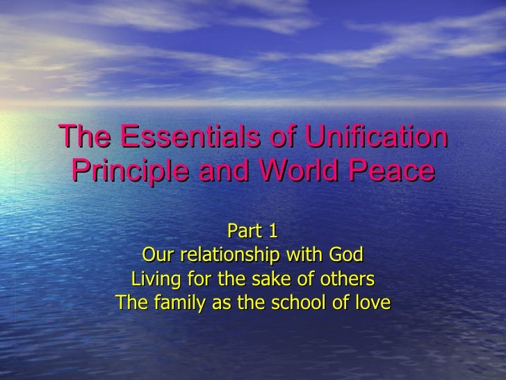 The Essentials of Unification Principle and World Peace Part 1 Our relationship with God Living for the sake of others The...