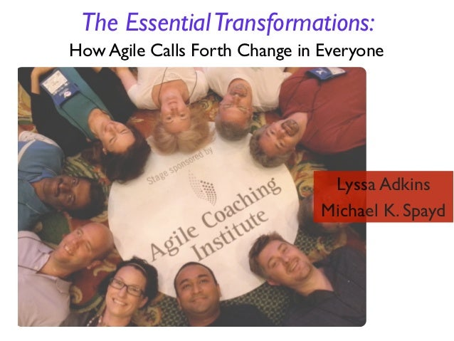 Lyssa Adkins & Michael Spayd: The Essential Transformations: How Agile Calls Forth Change in Everyone