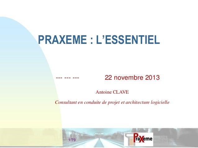 PRAXEME : L'ESSENTIEL --- --- ---  22 novembre 2013 Antoine CLAVE  Consultant en conduite de projet et architecture logici...