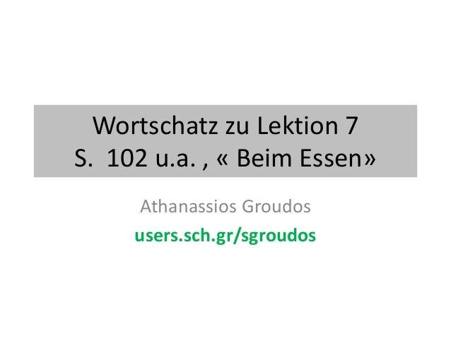 Wortschatz zu Lektion 7 S. 102 u.a. , « Beim Essen» Athanassios Groudos users.sch.gr/sgroudos