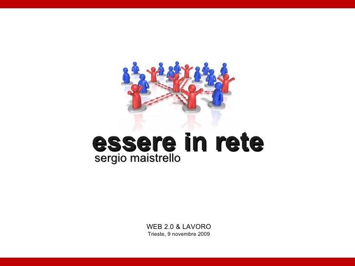 essere in rete sergio maistrello WEB 2.0 & LAVORO Trieste, 9 novembre 2009