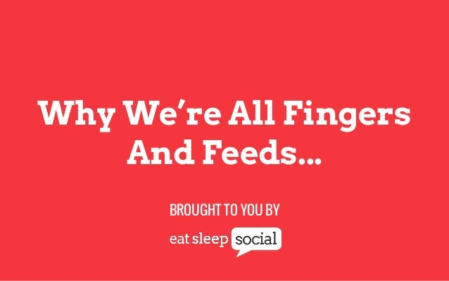 Why We're All Fingers And Feeds... BROUGHT TO YOU BY
