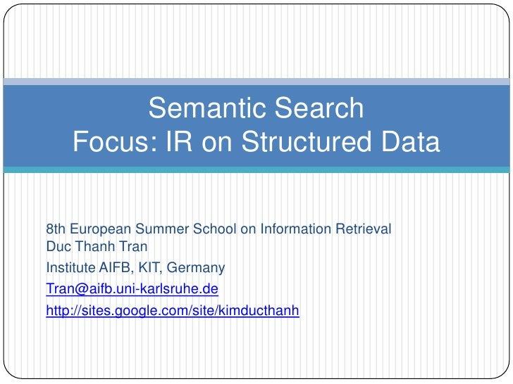 Semantic Search   Focus: IR on Structured Data8th European Summer School on Information RetrievalDuc Thanh TranInstitute A...