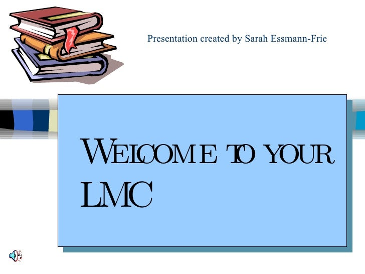 Presentation created by Sarah Essmann-Frie Welcome to your LMC
