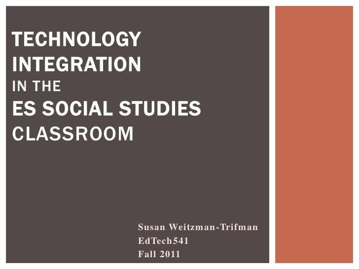 TECHNOLOGYINTEGRATIONIN THEES SOCIAL STUDIESCLASSROOM           Susan Weitzman-Trifman           EdTech541           Fall ...