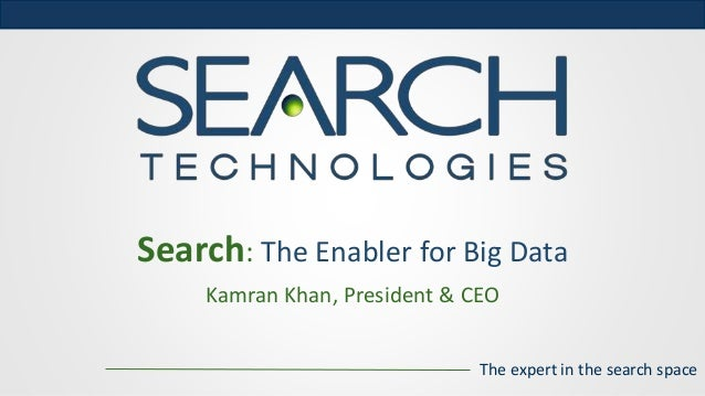 The expert in the search space Kamran Khan, President & CEO Search: The Enabler for Big Data