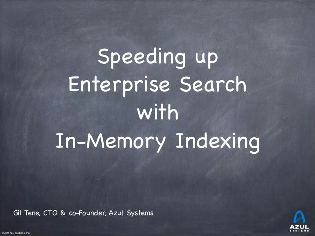 Speeding up Enterprise Search with In-Memory Indexing Gil Tene, CTO & co-Founder, Azul Systems ©2011 Azul Systems, Inc.  ...