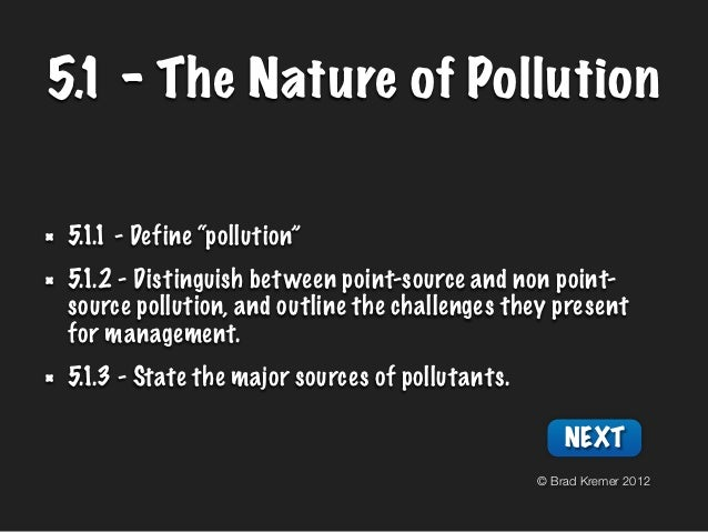 "5.1 - The Nature of Pollution 5.1.1 - Define ""pollution"" 5.1.2 - Distinguish bet ween point-source and non point- source p..."