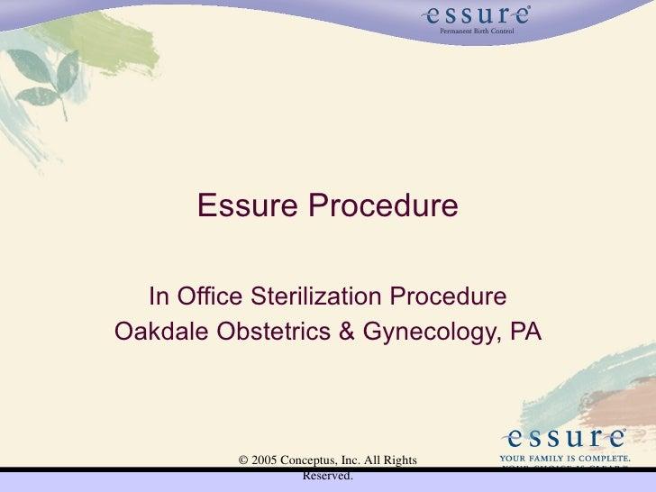 Essure Procedure    In Office Sterilization Procedure Oakdale Obstetrics & Gynecology, PA              © 2005 Conceptus, I...
