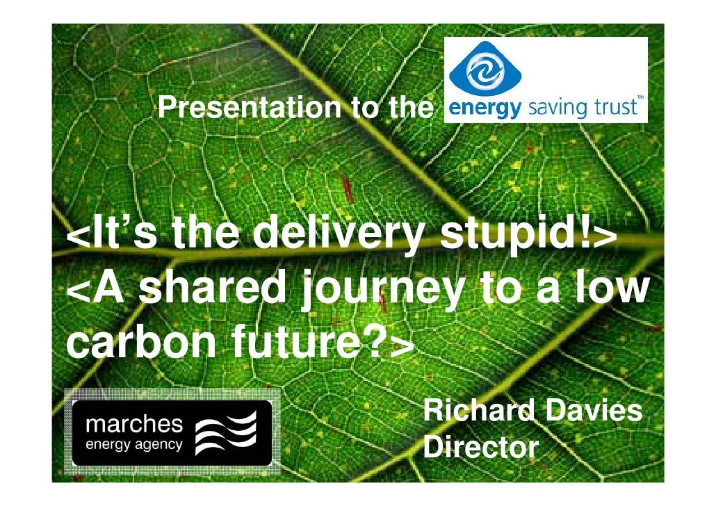 Presentation to the    <It's the delivery stupid!> <A shared journey to a low carbon future?>                       Richar...