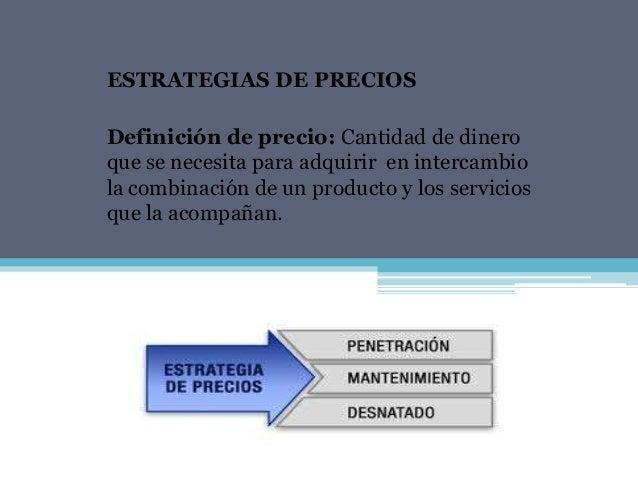 ESTRATEGIAS DE PRECIOSDefinición de precio: Cantidad de dineroque se necesita para adquirir en intercambiola combinación d...