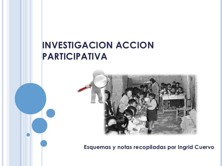 INVESTIGACION ACCIONPARTICIPATIVA       Esquemas y notas recopiladas por Ingrid Cuervo