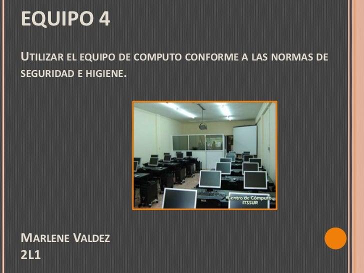 EQUIPO 4Utilizar el equipo de computo conforme a las normas de seguridad e higiene.Marlene Valdez2L1<br />