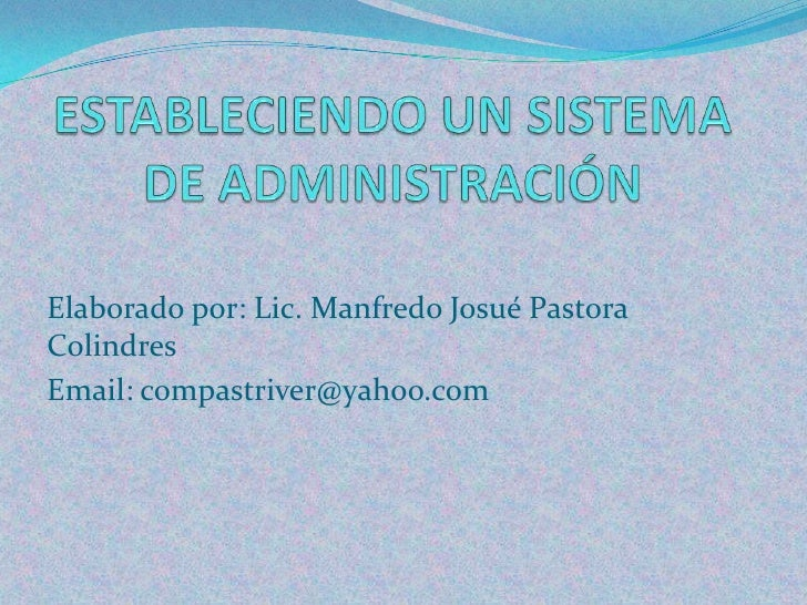 ESTABLECIENDO UN SISTEMA DE ADMINISTRACIÓN <br />Elaborado por: Lic. Manfredo Josué Pastora Colindres<br />Email: compastr...