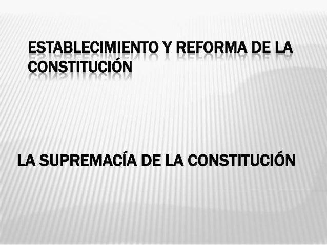 ESTABLECIMIENTO Y REFORMA DE LA CONSTITUCIÓNLA SUPREMACÍA DE LA CONSTITUCIÓN