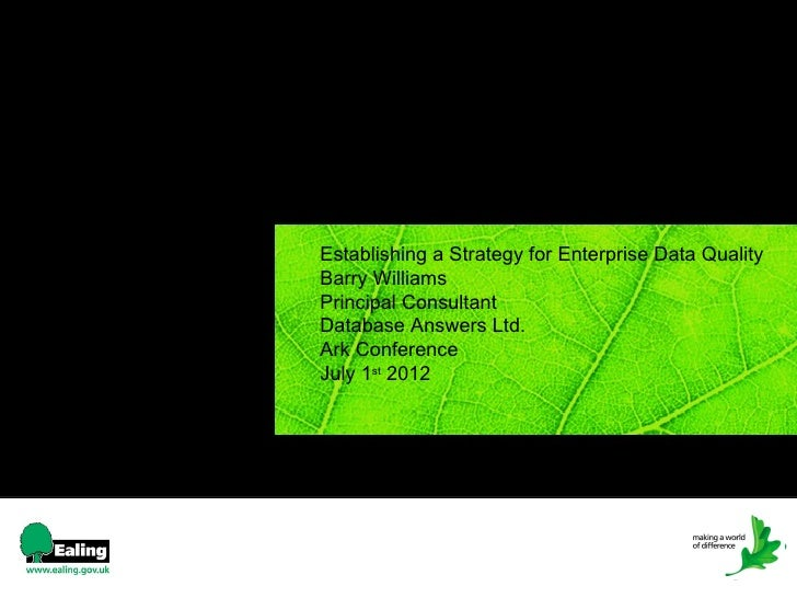 Establishing a Strategy for Enterprise Data QualityBarry WilliamsPrincipal ConsultantDatabase Answers Ltd.Ark ConferenceJu...