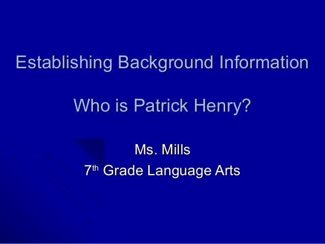 Establishing Background Information      Who is Patrick Henry?                Ms. Mills        7th Grade Language Arts