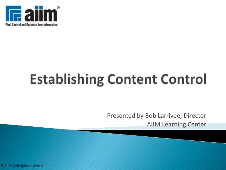Establishing Content Control<br />Presented by Bob Larrivee, Director<br />AIIM Learning Center<br />© AIIM | All rights r...