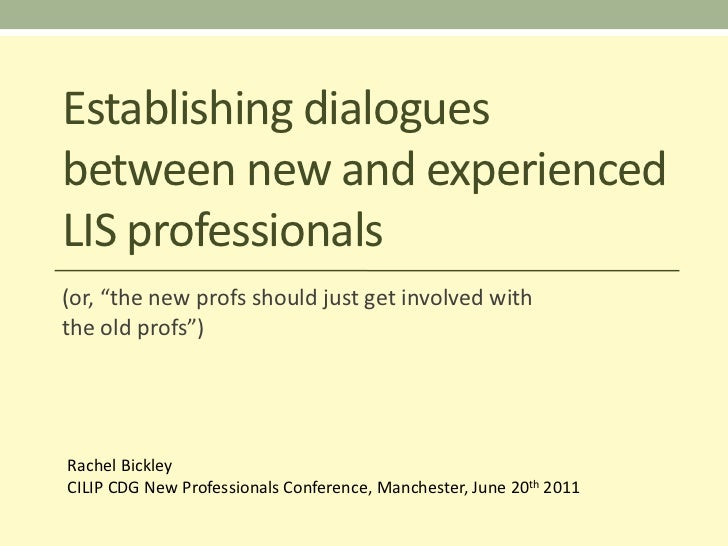 "Establishing dialoguesbetween new and experiencedLIS professionals(or, ""the new profs should just get involved withthe old..."