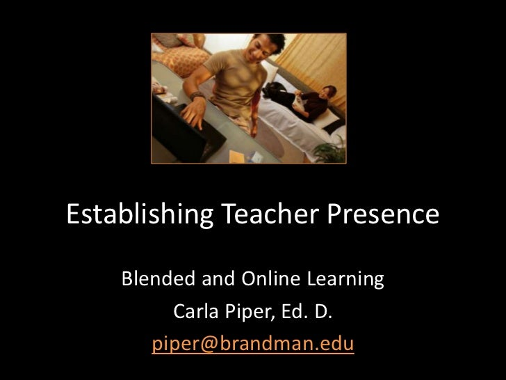 Establishing Teacher Presence    Blended and Online Learning         Carla Piper, Ed. D.       piper@brandman.edu