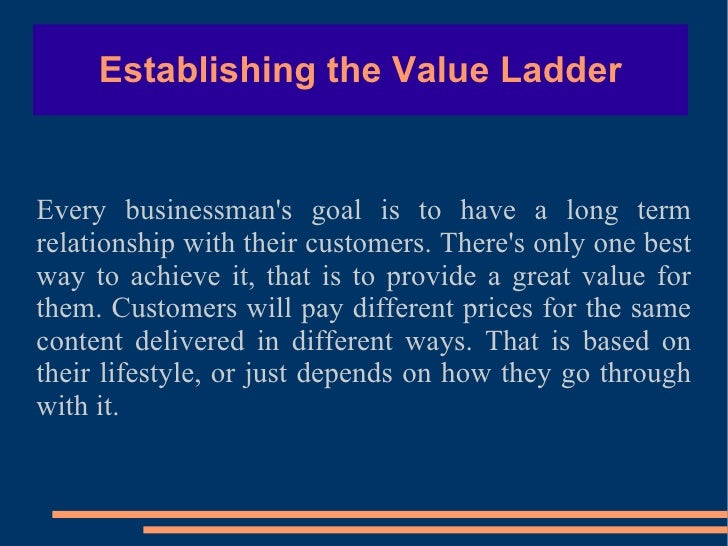 Establishing the Value Ladder Every businessman's goal is to have a long term relationship with their customers. There's o...