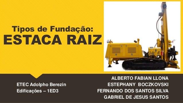 Tipos de Fundação: ESTACA RAIZ ALBERTO FABIAN LLONA ESTEPHANY BOCZKOVSKI FERNANDO DOS SANTOS SILVA GABRIEL DE JESUS SANTOS...