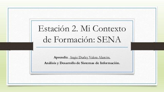 Estación 2. Mi Contexto  de Formación: SENA  Aprendiz. Angie Durley Valera Alarcón.  Análisis y Desarrollo de Sistemas de ...