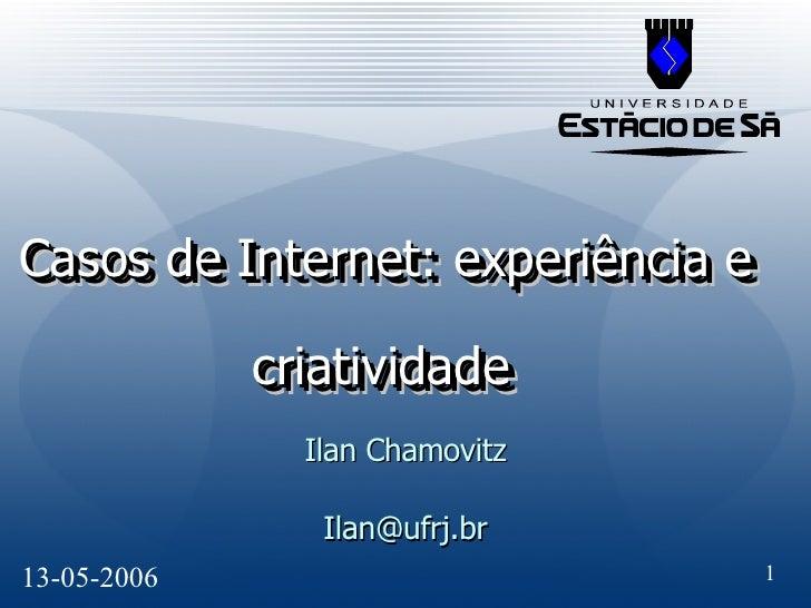 Casos de Internet: experiência e criatividade   Ilan Chamovitz [email_address] Casos de Internet: experiência e criativida...