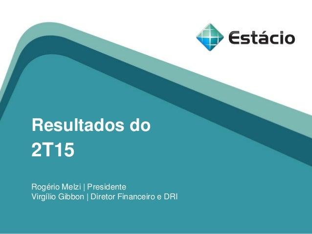 Resultados do 2T15 Rogério Melzi | Presidente Virgílio Gibbon | Diretor Financeiro e DRI
