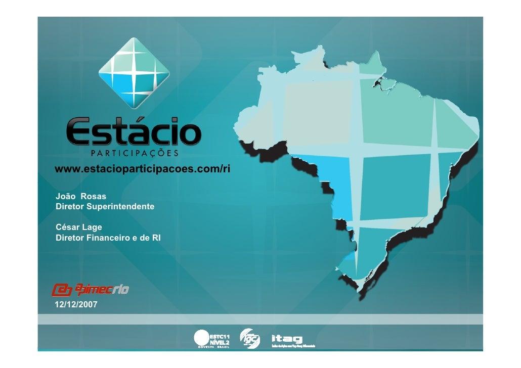 www.estacioparticipacoes.com/ri  João Rosas Diretor Superintendente  César Lage Diretor Financeiro e de RI     12/12/2007 ...