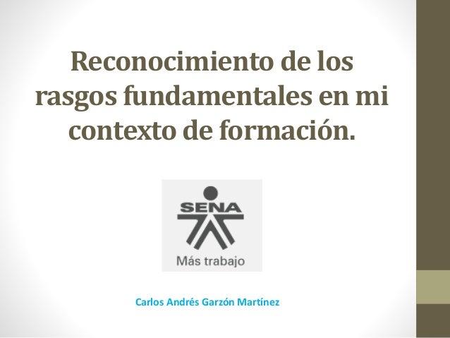 Reconocimiento de los rasgos fundamentales en mi contexto de formación. Carlos Andrés Garzón Martínez