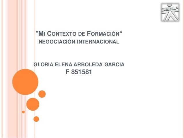 """""""MI CONTEXTO DE FORMACIÓN""""  NEGOCIACIÓN INTERNACIONAL  GLORIA ELENA ARBOLEDA GARCIA  F 851581"""