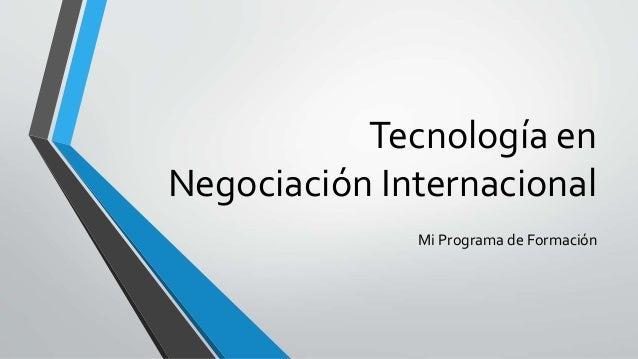 Tecnología en  Negociación Internacional  Mi Programa de Formación