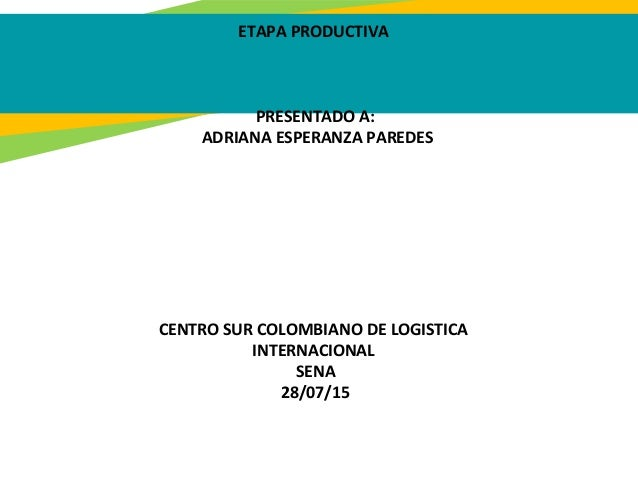 ETAPA PRODUCTIVA PRESENTADO A: ADRIANA ESPERANZA PAREDES CENTRO SUR COLOMBIANO DE LOGISTICA INTERNACIONAL SENA 28/07/15