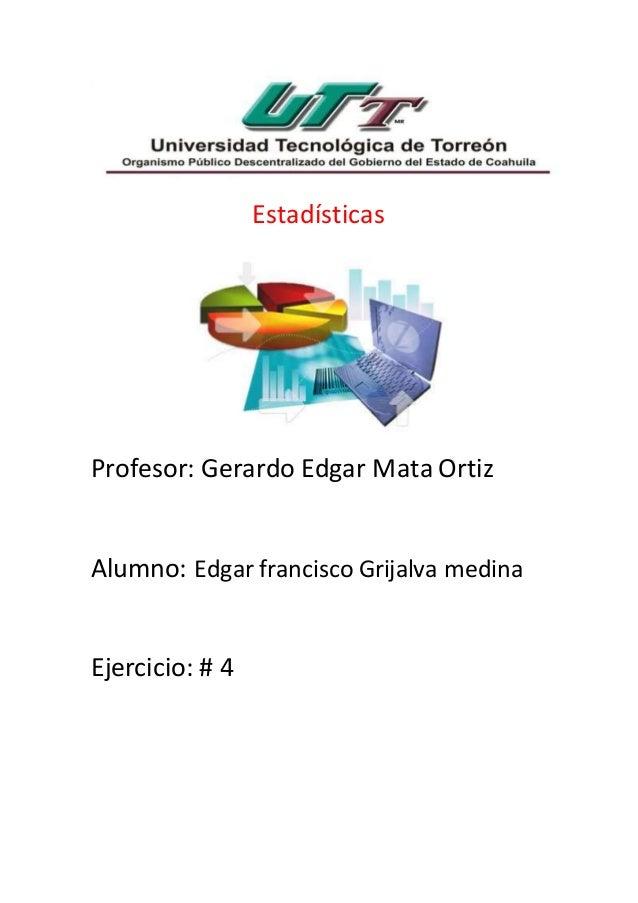 Estadísticas Profesor: Gerardo Edgar Mata Ortiz Alumno: Edgar francisco Grijalva medina Ejercicio: # 4