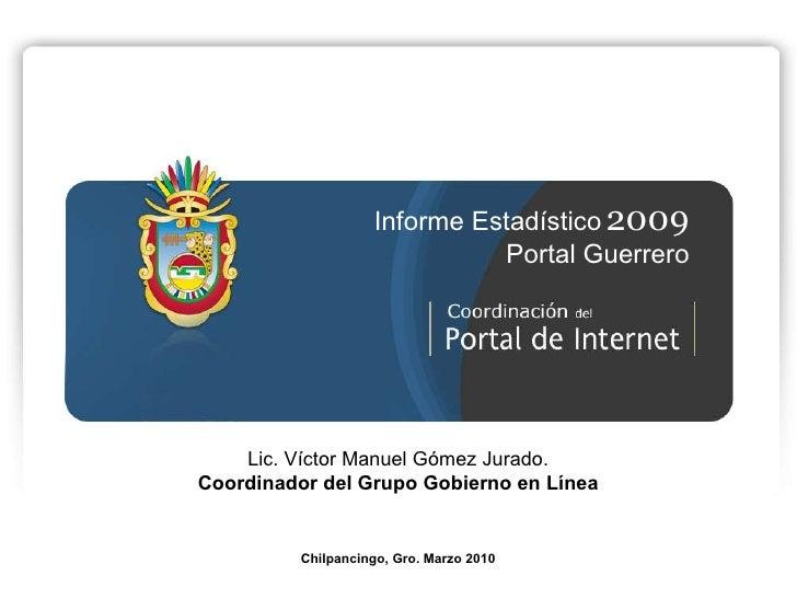 Lic. Víctor Manuel Gómez Jurado. Coordinador del Grupo Gobierno en Línea Chilpancingo, Gro. Marzo 2010 Informe Estadístico...