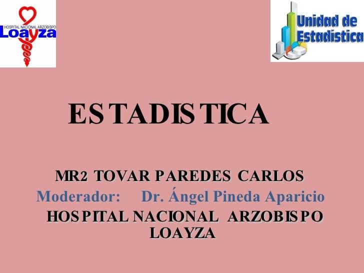 ESTADISTICA MR2 TOVAR PAREDES CARLOS  Moderador:  Dr. Ángel Pineda Aparicio  HOSPITAL NACIONAL  ARZOBISPO LOAYZA
