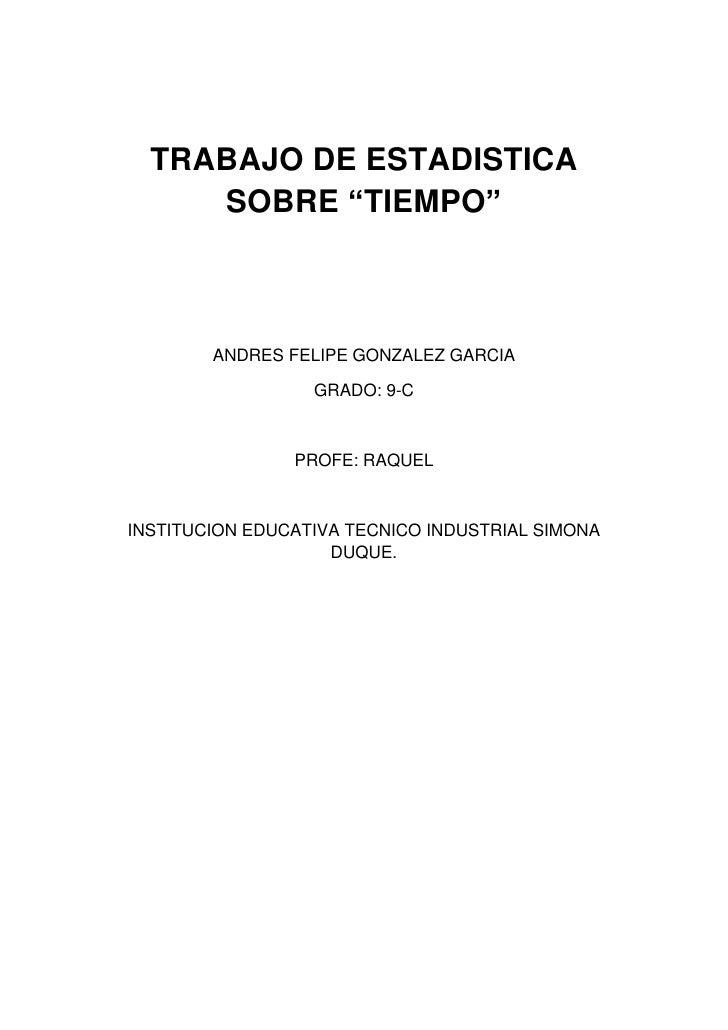"""TRABAJO DE ESTADISTICA     SOBRE """"TIEMPO""""        ANDRES FELIPE GONZALEZ GARCIA                  GRADO: 9-C                ..."""