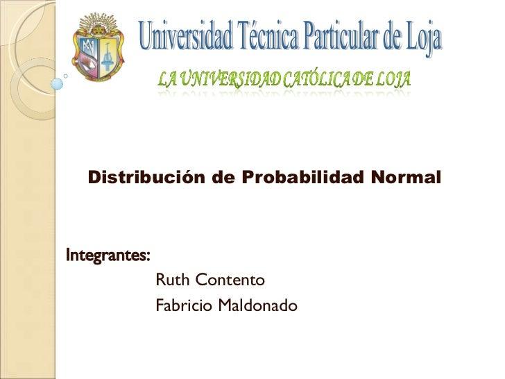 Distribución de Probabilidad Normal Integrantes:  Ruth Contento Fabricio Maldonado Universidad Técnica Particular de Loja